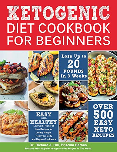KETOGENIC DIET COOKBOOK FOR BEGINNERS: 500 Low Carb, High-Fat Keto Recipes for Losing Weight, Heal Your Body and Regain Confidence (Lose up to 20 Pounds in 3 Weeks) por Dr. Richard J. Hill