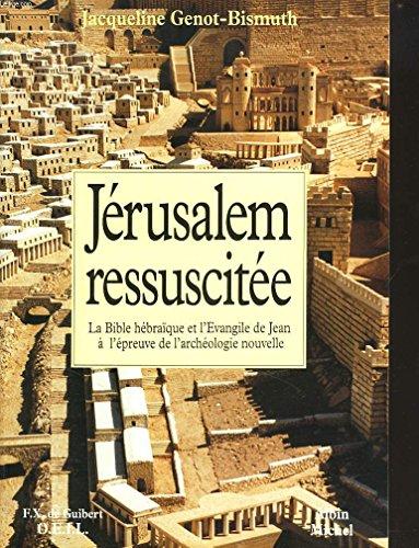 Jérusalem ressuscitée - La Bible hébraïque et l'Evangile de Jean à l'épreuve de l'archéologie nouvelle.