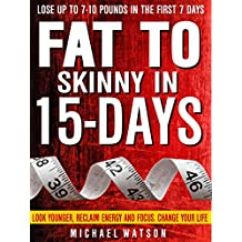 Fat To Skinny In 15-Days: Look Younger, Reclaim Energy And Focus, Change Your Life ( LOSE UP TO 7-10 Pounds In The First 7 Days) (English Edition)