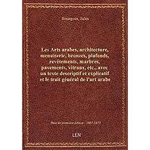 Les Arts arabes, architecture, menuiserie, bronzes, plafonds, revêtements, marbres, pavements, vitra