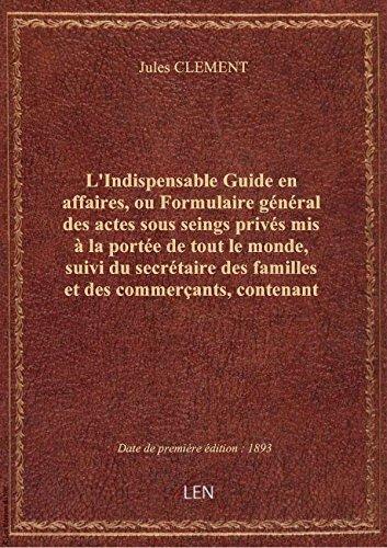 L'Indispensable Guide enaffaires,ouFormulairegnral desactessous seings privs mis laport