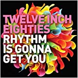 Twelve Inch Eighties: Rhythm Is Gonna Get You