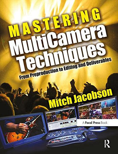 Mastering Multi-Camera Editing: The Ultimate Resource For Multi-Camera Projects From Pre-Production To Deliverable Masters
