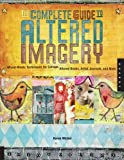 The Complete Guide to Altered Imagery: Mixed-Media Techniques for Collage, Altered Books, Artist Journals, and More (Quarry Book)