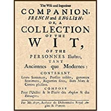 The Wise and Ingenious Companion, French and English: or, A Collection of the Wit of the Illustrious Persons, Both Ancient and Modern (English Edition)