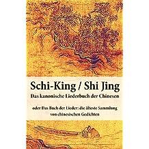 Schi-King / Shi Jing - Das kanonische Liederbuch der Chinesen: oder Das Buch der Lieder: die älteste Sammlung von chinesischen Gedichten