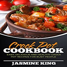 Crock Pot Cookbook: Easy, Delicious and Healthy Crock Pot Recipes for Busy People