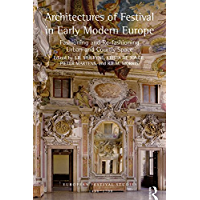 Architectures of Festival in Early Modern Europe: Fashioning and Re-fashioning Urban and Courtly Space (European…