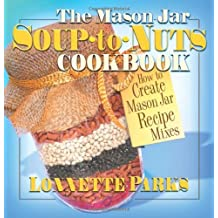 The Mason Jar Soup-to-Nuts Cookbook: How to Create Mason Jar Recipe Mixes (Mason Jar Cookbook)