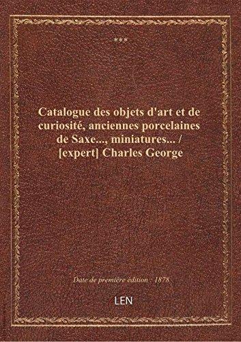 Catalogue des objets d'art et de curiosité, anciennes porcelaines de Saxe..., miniatures... / [exper par XXX