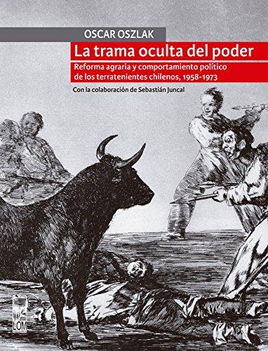 La Trama oculta del poder: Reforma agraria y comportamiento político de los terratenientes chilenos, 1958-1973 por Oscar Oszlak