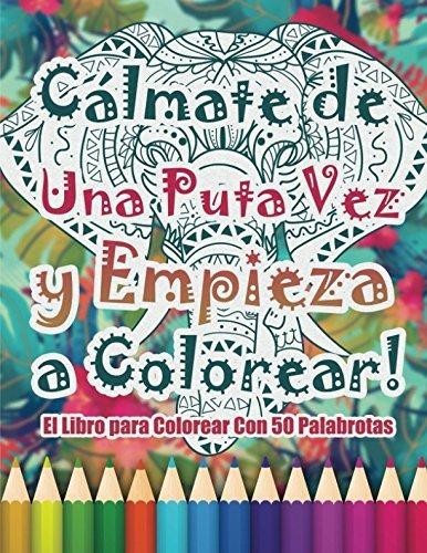 Cálmate de una Puta Vez y Empieza a Colorear: El Libro para Colorear Con 50 Palabrotas por Randy Johnson