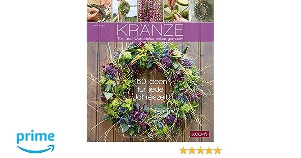Kränze   Tür  Und Wanddeko Selbst Gemacht: 150 Ideen Für Jede Jahreszeit:  Amazon.de: BLOOMu0027s GmbH, Laura Marx: Bücher
