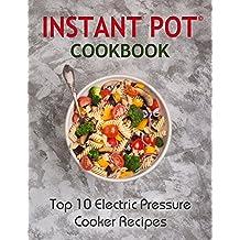 Instant Pot Cookbook: Top 10 Electric Pressure Cooker Recipes: Instant Pot, Instant Pot Cookbook, Instant Pot Recipes : The Best Instant Pot Cookbook for ... pressure cooker recipes) (English Edition)
