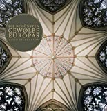 Die schönsten Gewölbe Europas: Von der Romanik bis zur Gotik