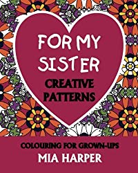 For My Sister: Creative Patterns, Colouring For Grown-Ups