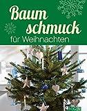 Baumschmuck für Weihnachten: Kreative Ideen im Materialmix für Adventszeit und Weihnachten (Weihnachtlich dekorieren und basteln)
