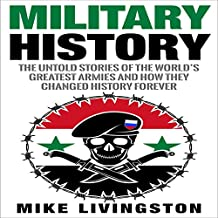 Military History: The Untold Stories of the World's Greatest Armies and How They Changed the World Forever