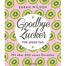 Goodbye Zucker für jeden Tag: Mit über 200 neuen Rezepten