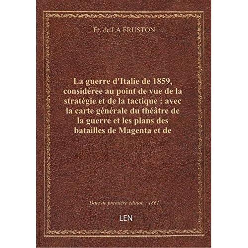 La guerre d'Italie de 1859, considérée au point de vue de la stratégie et de la tactique : avec la c