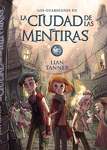 La ciudad de las mentiras: Los guardianes, libro II (Literatura Juvenil (A Partir De 12 Años) - Narrativa Juvenil) por Lian Tanner