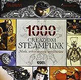 1000 steampunk creations. Moda, arte e congegni neovittoriani. Ediz. illustrata