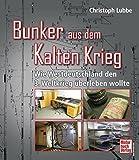Bunker aus dem Kalten Krieg: Wie Westdeutschland den 3. Weltkrieg überleben wollte - Christoph Lubbe