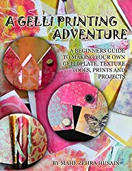 A Gelli Printing Adventure: A Beginners Guide to Printmaking. Make your own Gelli Plate, Texture Tools, Prints and Projects (English Edition)