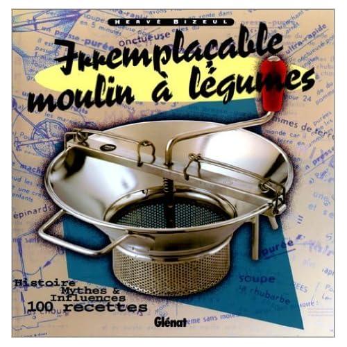 Irremplaçable moulin à légumes : Histoire, mythes & influences, 100 recettes de Hervé Bizeul ( 3 décembre 1997 )