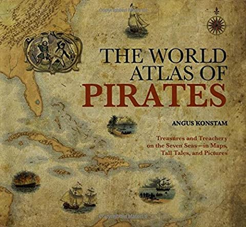 World Atlas of Pirates: Treasures And Treachery On The Seven Seas--In Maps, Tall Tales, And Pictures by Angus Konstam