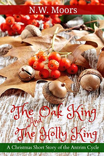 ebook: The Oak King and The Holly King: A Christmas Short Story in the Antrim Cycle (B019JVSTN0)
