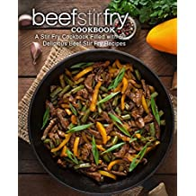 Beef Stir Fry Cookbook: A Stir Fry Cookbook Filled with 50 Delicious Beef Stir Fry Recipes (English Edition)