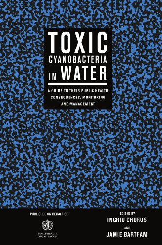Toxic Cyanobacteria in Water: A Guide to their Public Health Consequences, Monitoring and Management: A Guide to Public Health Consequences and Their Management in Water Resouces and Their Supplies