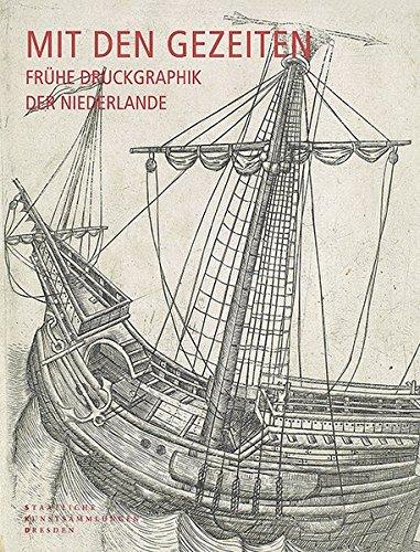 Mit den Gezeiten - Frühe Druckgraphik der Niederlande: Katalog der niederländischen Druckgraphik von den Anfängen bis um 1560 in der Sammlung des Dresdener Kupferstich-Kabinetts