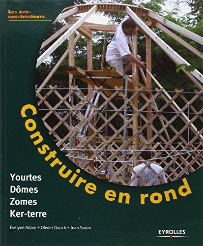 Construire en rond: Yourtes, Dômes, Zômes, Ker-terre
