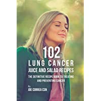 102 Lung Cancer Juice and Salad Recipes: The Definitive Recipe Book to Treating and Preventing Cancer