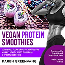 Vegan Protein Smoothies: Superfood Vegan Smoothie Recipes for Vibrant Health, Muscle Building & Optimal Nutrition