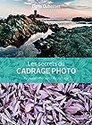 Les secrets du cadrage photo - Paysage - Portrait - Reportage.
