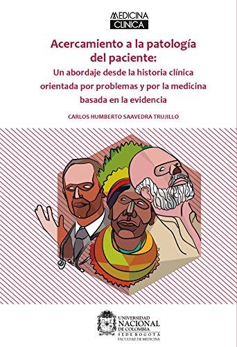 Acercamiento a la Patología del Paciente: Un abordaje desde la historia clínica orientada por problemas y por la medicina basada en la evidencia por Carlos Humberto Saavedra