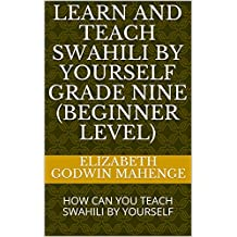 LEARN AND TEACH SWAHILI BY YOURSELF GRADE NINE (BEGINNER LEVEL): HOW CAN YOU TEACH SWAHILI BY YOURSELF (1) (English Edition)