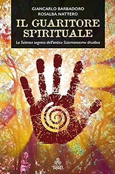 Il Guaritore Spirituale: La Scienza segreta dell'antico Sciamanesimo druidico di [Giancarlo Barbadoro, Rosalba Nattero]