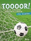 TOOOOR! - Das große Fußballbuch für Kinder: Mit Spielplan zur