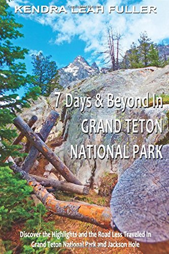 7 Days & Beyond in Grand Teton National Park: Discover the Highlights and the Road Less Traveled in Grand Teton National Park and Jackson Hole by Kendra Leah Fuller (2015-03-01)