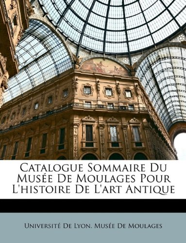 Catalogue Sommaire Du Musee de Moulages Pour L'Histoire de L'Art Antique