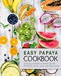 Easy Papaya Cookbook: 50 Delicious Tr...