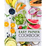 Easy Papaya Cookbook: 50 Delicious Tropical Papaya Recipes for Soups, Salsas, Jams, and Much More