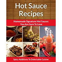 Easy Hot Sauce Recipes - Homemade Signature Hot Sauce Additions To Delectable Cuisine (The Easy Recipe Book 34) (English Edition)