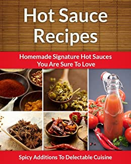 Easy Hot Sauce Recipes - Homemade Signature Hot Sauce Additions To Delectable Cuisine (The Easy Recipe Book 34) by [Aphra, Scarlett]