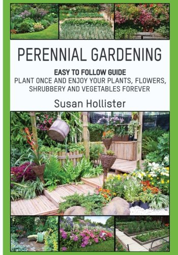 Perennial Gardening: Easy To Follow Guide: Plant Once And Enjoy Your Plants, Flowers, Shrubbery and Vegetables Forever (Perennial Gardening Guide and ... Herb and Shrubbery Perennial Plants)