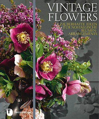 Vintage Flowers - Zauberhafte Ideen für nostalgische Blumenarrangements